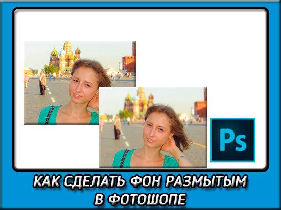 Как в Фотошопе (photoshop) размыть задний план — инструкция