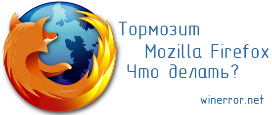 Тормозит (Мазила) mozilla firefox - рассмотрим почему, и что делать